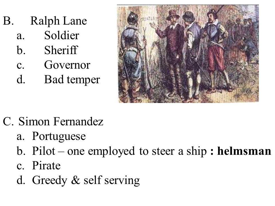 B.Ralph Lane a.Soldier b.Sheriff c.Governor d.Bad temper C.Simon Fernandez a.Portuguese b.Pilot – one employed to steer a ship : helmsman c.Pirate d.G