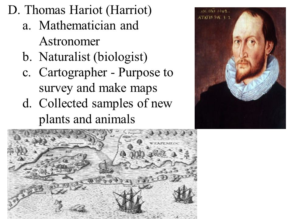 D.Thomas Hariot (Harriot) a.Mathematician and Astronomer b.Naturalist (biologist) c.Cartographer - Purpose to survey and make maps d.Collected samples of new plants and animals