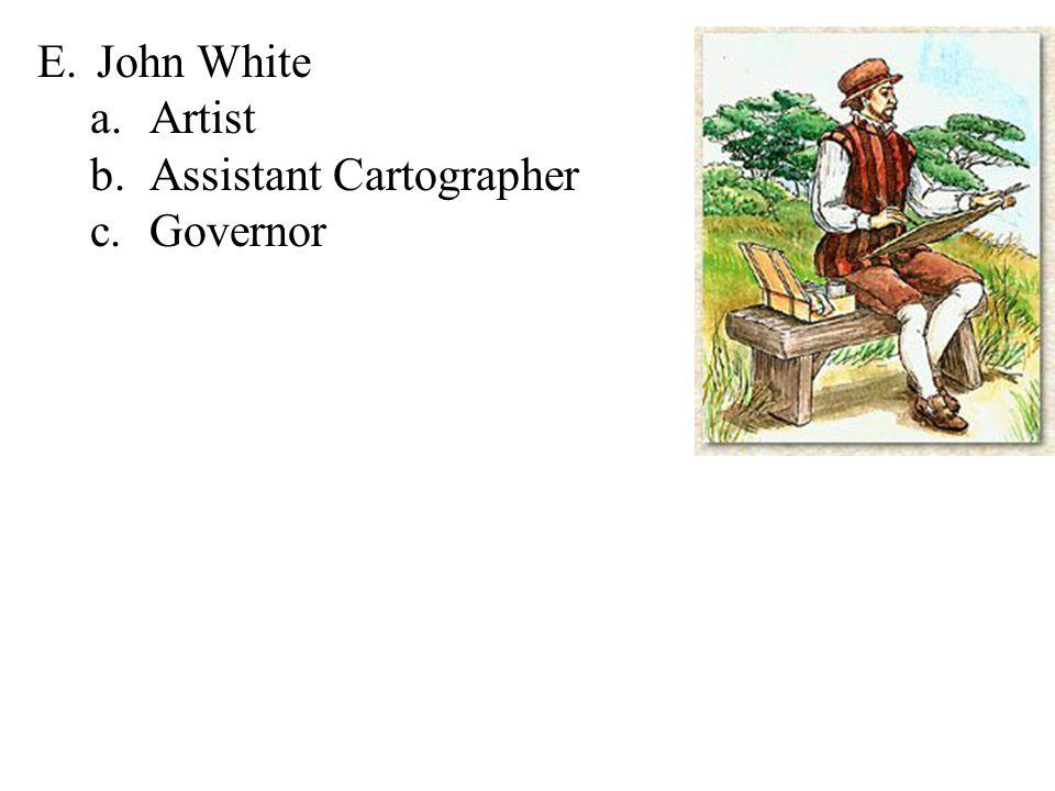 E.John White a.Artist b.Assistant Cartographer c.Governor