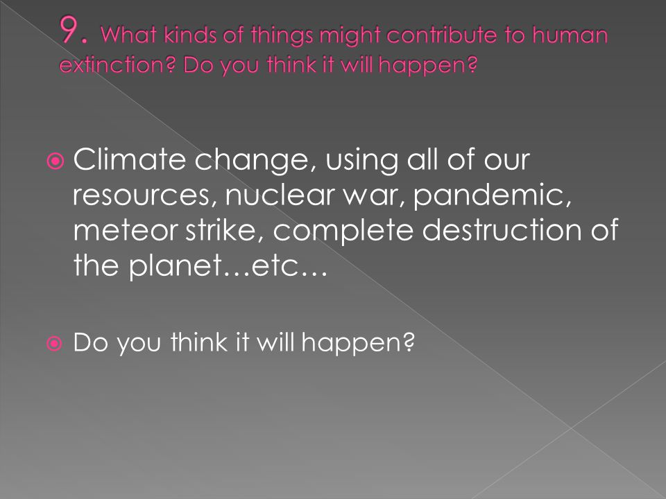  Climate change, using all of our resources, nuclear war, pandemic, meteor strike, complete destruction of the planet…etc…  Do you think it will happen