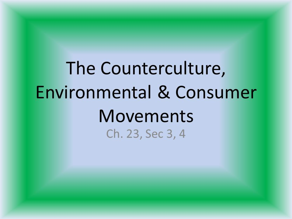 The Counterculture, Environmental & Consumer Movements Ch. 23, Sec 3, 4