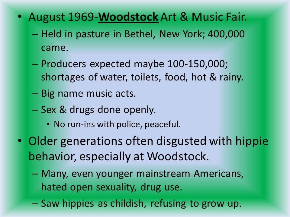 August 1969-Woodstock Art & Music Fair. – Held in pasture in Bethel, New York; 400,000 came. – Producers expected maybe 100-150,000; shortages of wate
