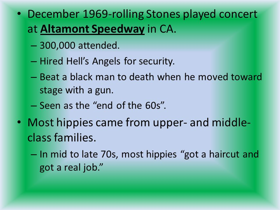 December 1969-rolling Stones played concert at Altamont Speedway in CA. – 300,000 attended. – Hired Hell's Angels for security. – Beat a black man to