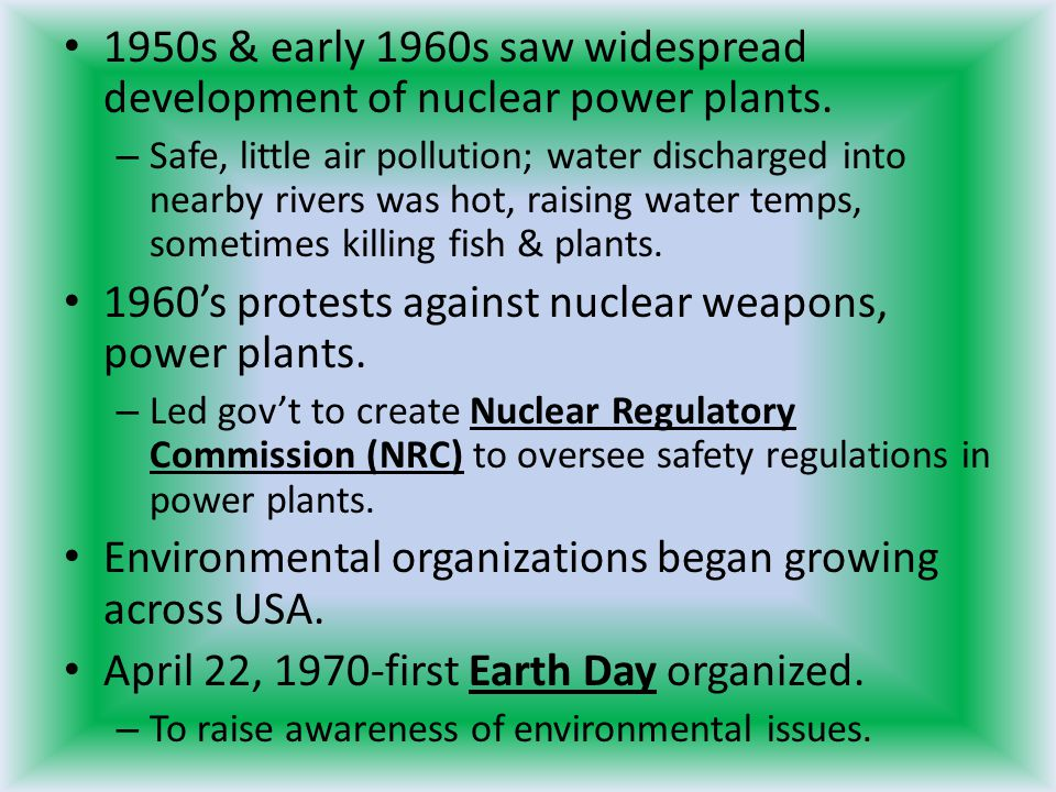 1950s & early 1960s saw widespread development of nuclear power plants. – Safe, little air pollution; water discharged into nearby rivers was hot, rai