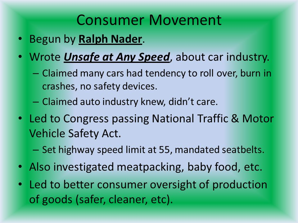 Consumer Movement Begun by Ralph Nader. Wrote Unsafe at Any Speed, about car industry. – Claimed many cars had tendency to roll over, burn in crashes,