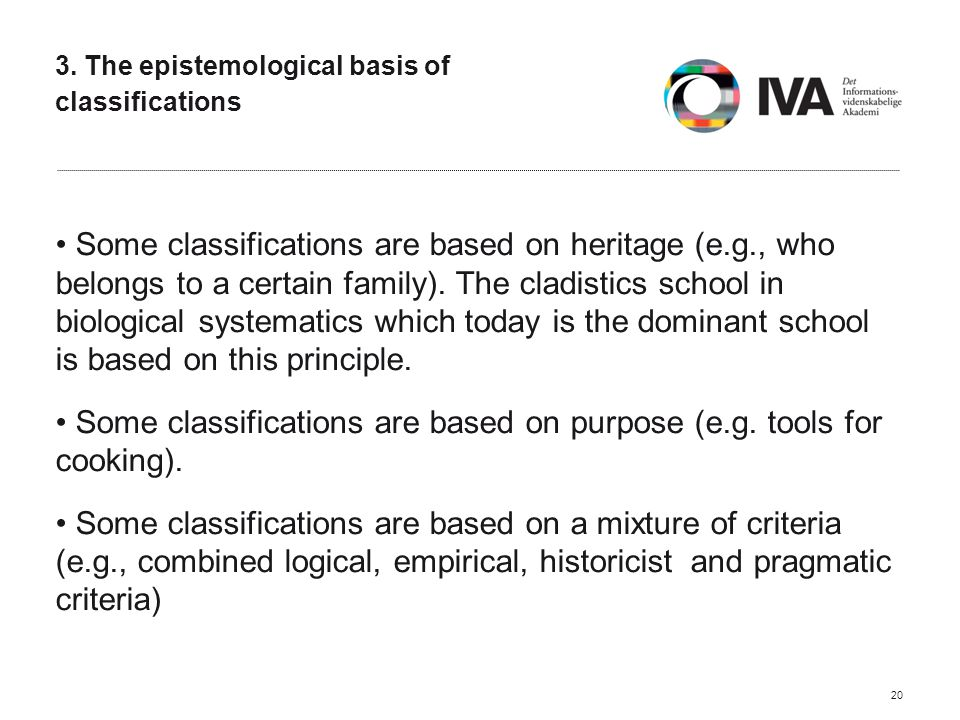 3. The epistemological basis of classifications Some classifications are based on heritage (e.g., who belongs to a certain family). The cladistics sch