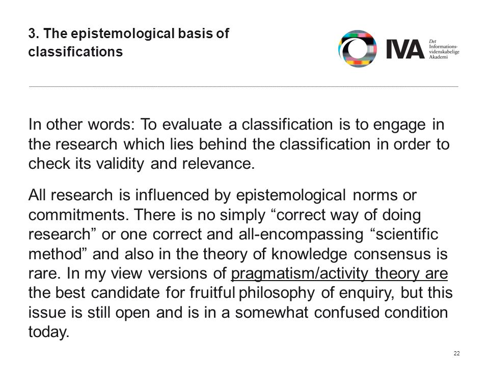 3. The epistemological basis of classifications In other words: To evaluate a classification is to engage in the research which lies behind the classi