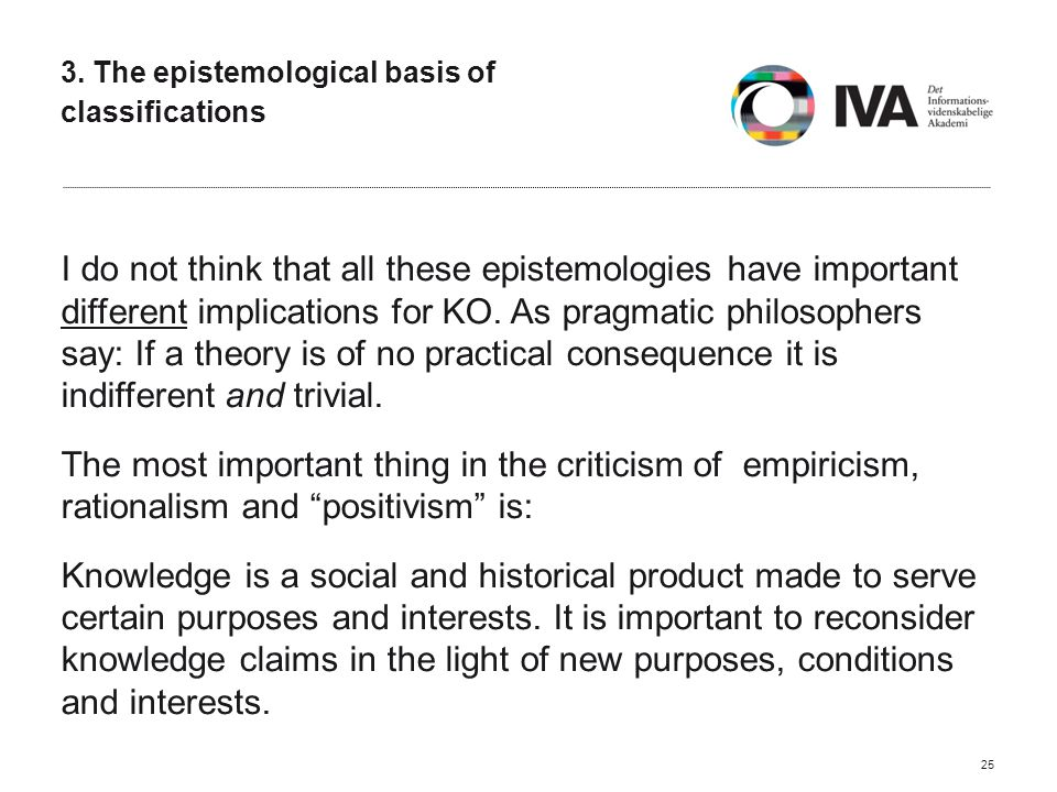 3. The epistemological basis of classifications I do not think that all these epistemologies have important different implications for KO. As pragmati
