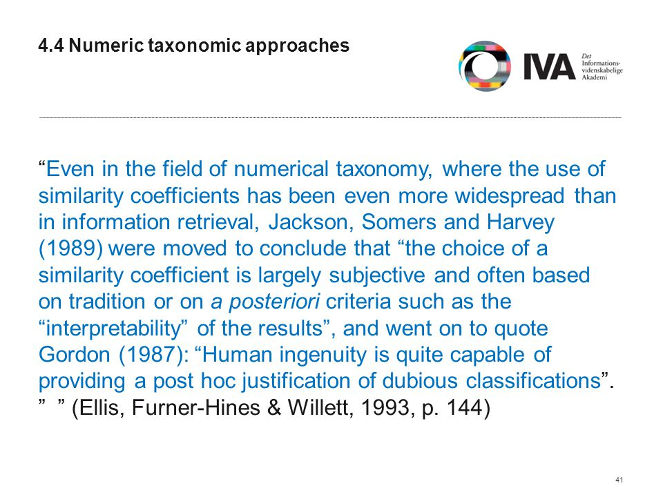 4.4 Numeric taxonomic approaches Even in the field of numerical taxonomy, where the use of similarity coefficients has been even more widespread than in information retrieval, Jackson, Somers and Harvey (1989) were moved to conclude that the choice of a similarity coefficient is largely subjective and often based on tradition or on a posteriori criteria such as the interpretability of the results , and went on to quote Gordon (1987): Human ingenuity is quite capable of providing a post hoc justification of dubious classifications .