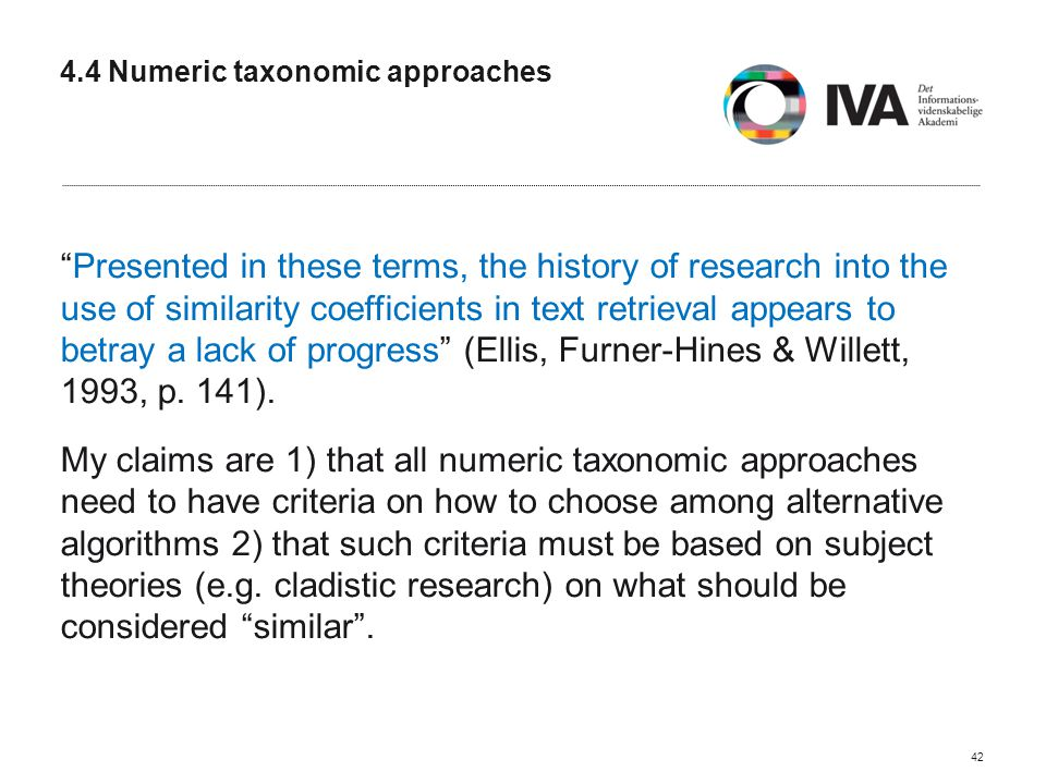 4.4 Numeric taxonomic approaches Presented in these terms, the history of research into the use of similarity coefficients in text retrieval appears to betray a lack of progress (Ellis, Furner-Hines & Willett, 1993, p.