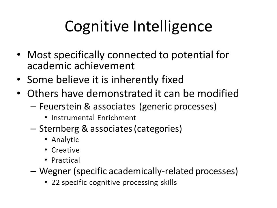 Cognitive Intelligence Most specifically connected to potential for academic achievement Some believe it is inherently fixed Others have demonstrated it can be modified – Feuerstein & associates (generic processes) Instrumental Enrichment – Sternberg & associates (categories) Analytic Creative Practical – Wegner (specific academically-related processes) 22 specific cognitive processing skills
