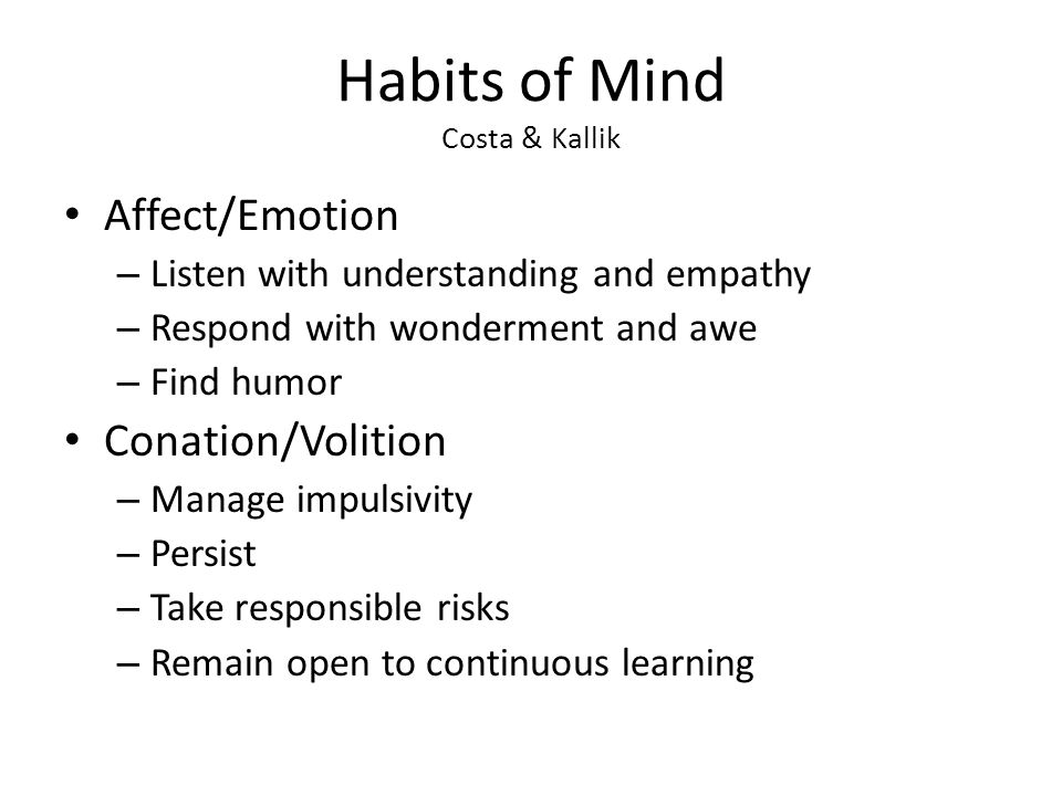 Habits of Mind Costa & Kallik Affect/Emotion – Listen with understanding and empathy – Respond with wonderment and awe – Find humor Conation/Volition – Manage impulsivity – Persist – Take responsible risks – Remain open to continuous learning
