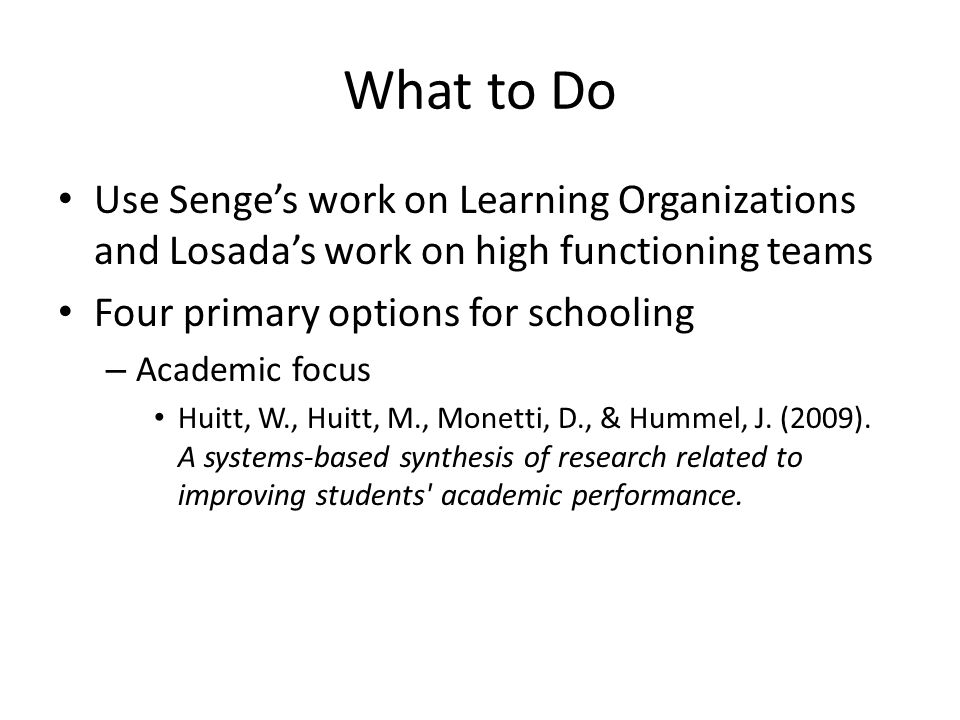 What to Do Use Senge's work on Learning Organizations and Losada's work on high functioning teams Four primary options for schooling – Academic focus Huitt, W., Huitt, M., Monetti, D., & Hummel, J.