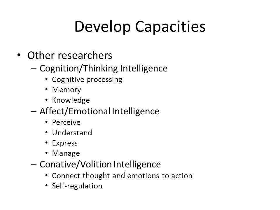 Develop Capacities Other researchers – Cognition/Thinking Intelligence Cognitive processing Memory Knowledge – Affect/Emotional Intelligence Perceive Understand Express Manage – Conative/Volition Intelligence Connect thought and emotions to action Self-regulation