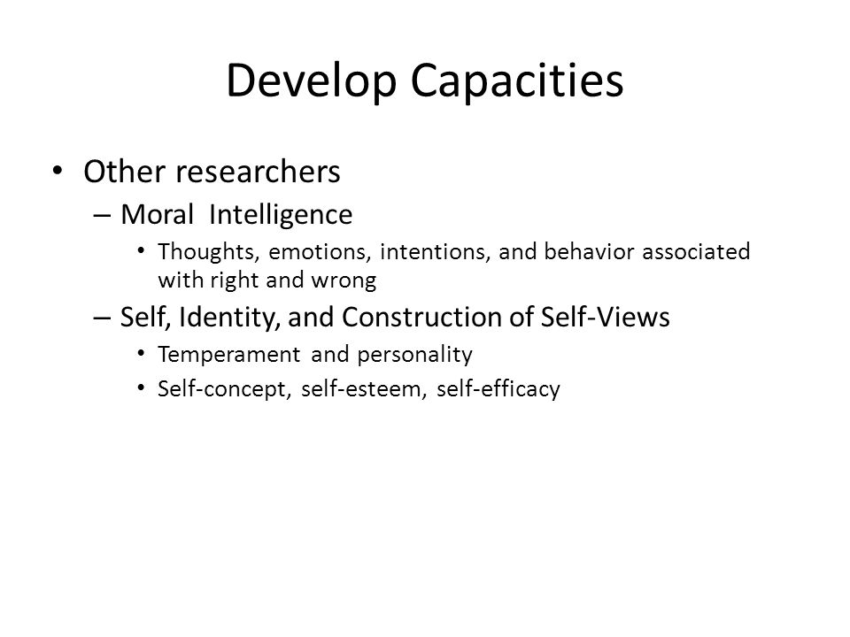 Develop Capacities Other researchers – Moral Intelligence Thoughts, emotions, intentions, and behavior associated with right and wrong – Self, Identity, and Construction of Self-Views Temperament and personality Self-concept, self-esteem, self-efficacy