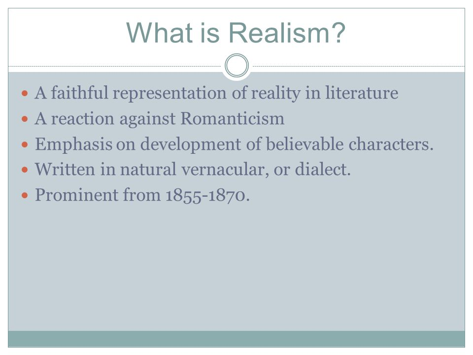 What is Realism? A faithful representation of reality in literature A reaction against Romanticism Emphasis on development of believable characters. W