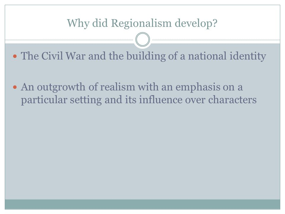 Why did Regionalism develop? The Civil War and the building of a national identity An outgrowth of realism with an emphasis on a particular setting an