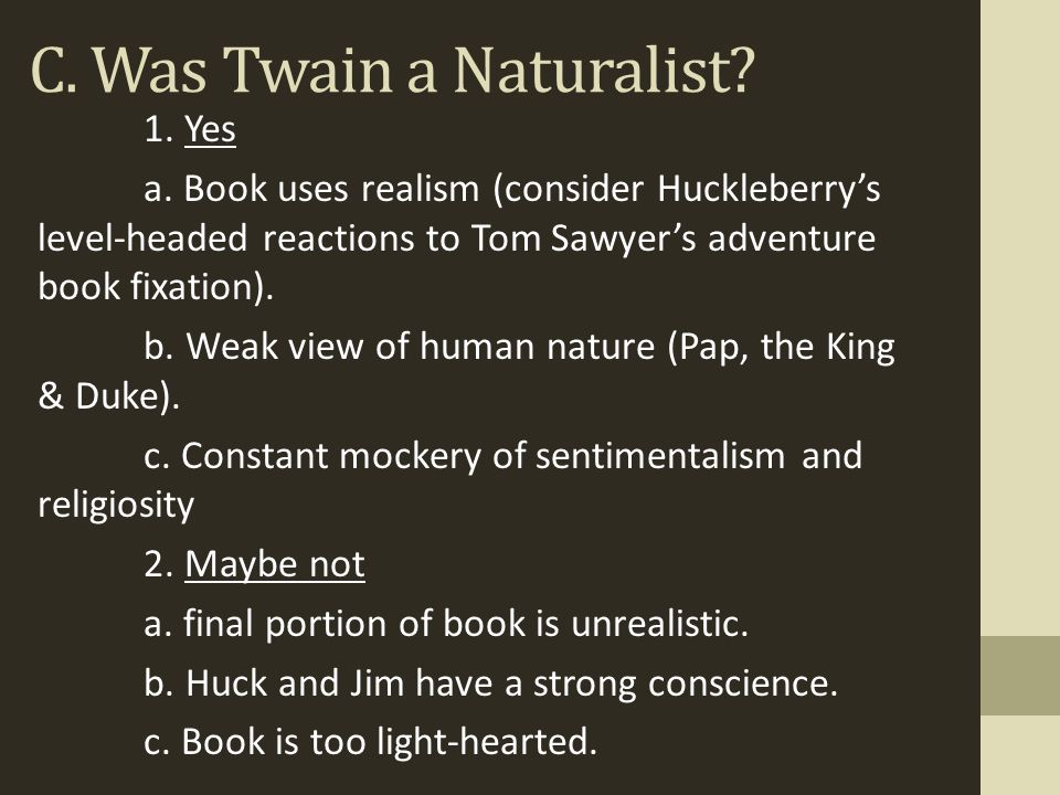 C. Was Twain a Naturalist? 1. Yes a. Book uses realism (consider Huckleberry's level-headed reactions to Tom Sawyer's adventure book fixation). b. Wea