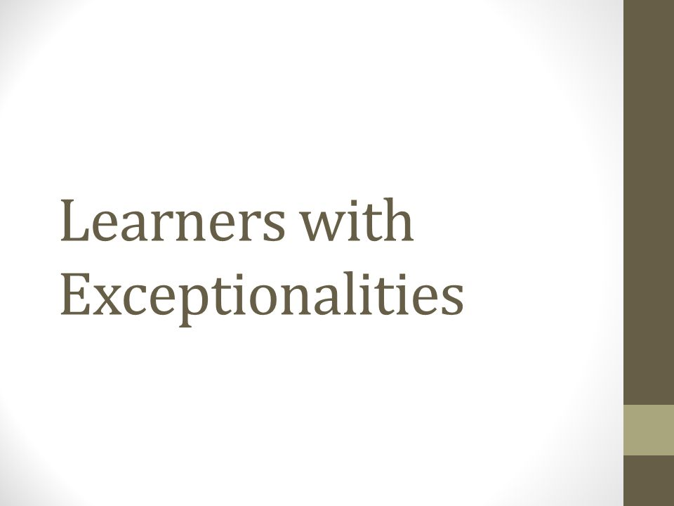 Learners with exceptionalities More than 6.5 million students are diagnosed as having exceptionalities – learning or emotional needs that result in requiring special help to succeed & reach full potential 95% general education classrooms (2009) Gifted and talented – learners with the abilities at the upper end of the continuum Intelligence – ability to acquire & use knowledge, solve problems & reason in the abstract and adapt to new situations in our environments You will encounter students with various degrees of intelligences