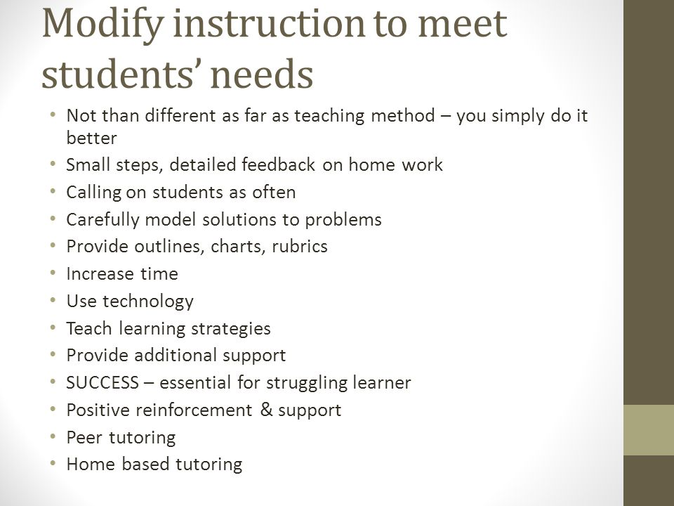 Modify instruction to meet students' needs Not than different as far as teaching method – you simply do it better Small steps, detailed feedback on ho