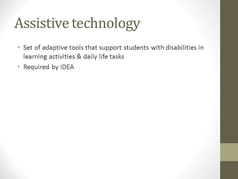 Assistive technology Set of adaptive tools that support students with disabilities in learning activities & daily life tasks Required by IDEA