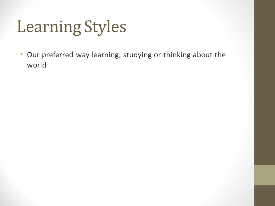 Learning Styles Our preferred way learning, studying or thinking about the world
