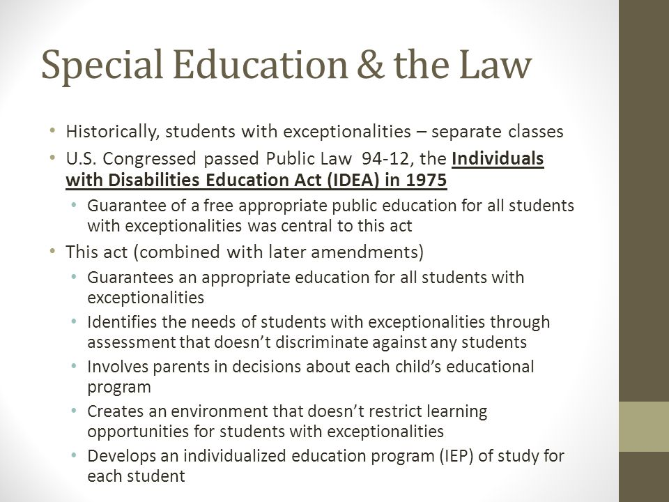 Special Education & the Law Historically, students with exceptionalities – separate classes U.S. Congressed passed Public Law 94-12, the Individuals w