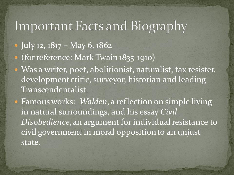 July 12, 1817 – May 6, 1862 (for reference: Mark Twain 1835-1910) Was a writer, poet, abolitionist, naturalist, tax resister, development critic, surveyor, historian and leading Transcendentalist.