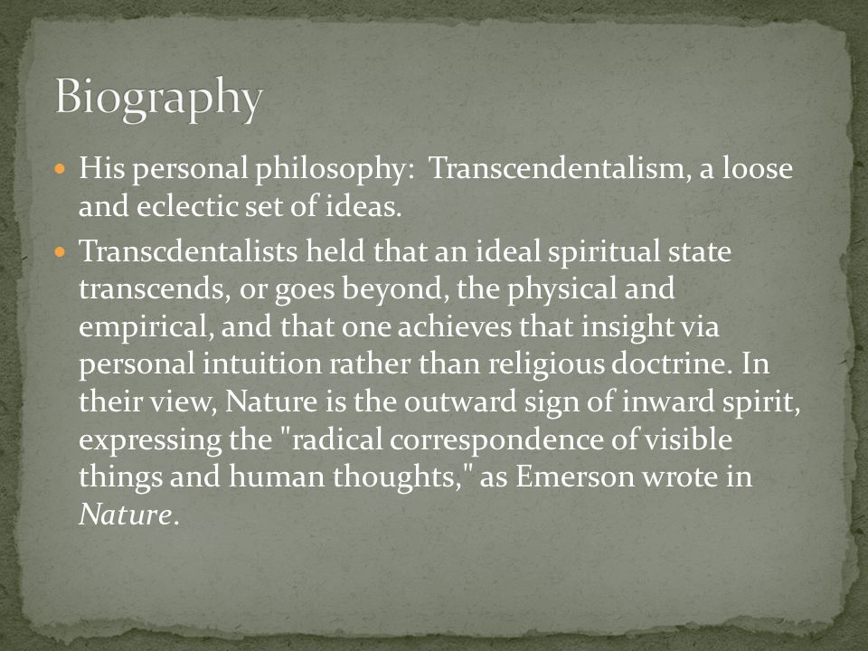His personal philosophy: Transcendentalism, a loose and eclectic set of ideas. Transcdentalists held that an ideal spiritual state transcends, or goes
