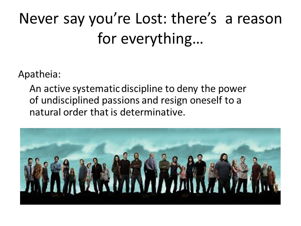 Never say you're Lost: there's a reason for everything… Apatheia: An active systematic discipline to deny the power of undisciplined passions and resign oneself to a natural order that is determinative.