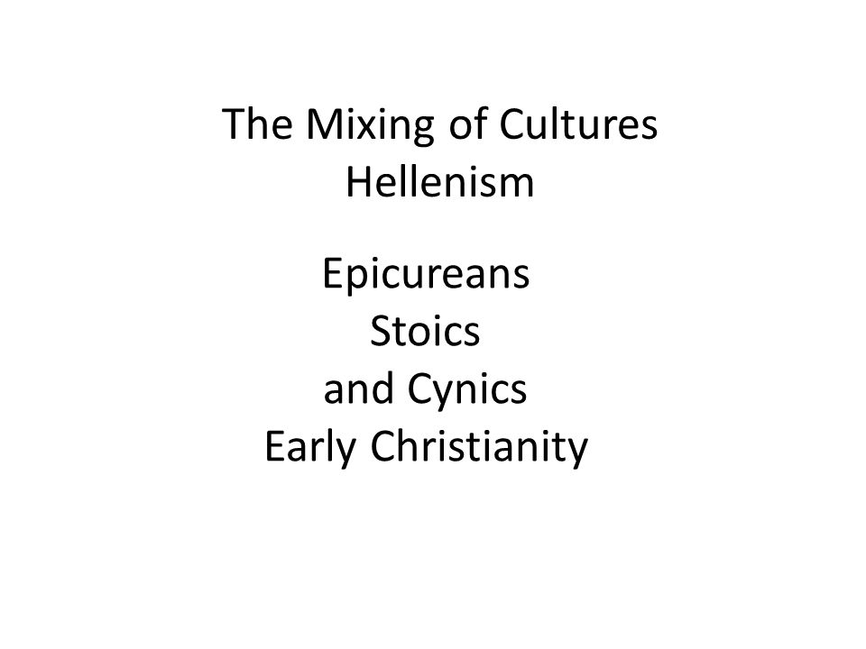Epicureans Stoics and Cynics Early Christianity The Mixing of Cultures Hellenism