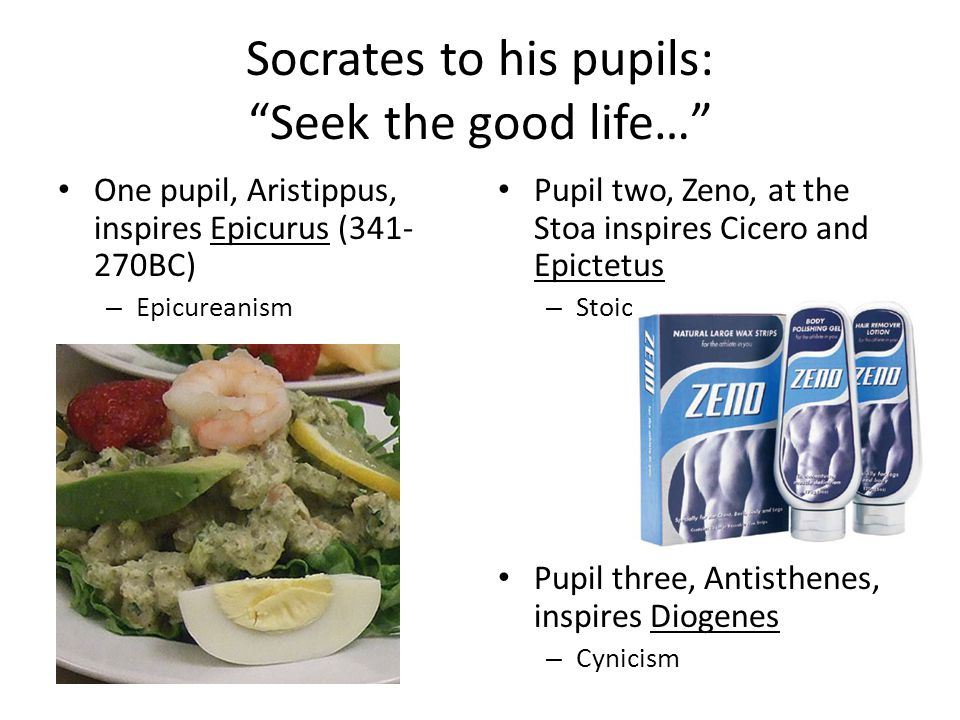 Socrates to his pupils: Seek the good life… One pupil, Aristippus, inspires Epicurus (341- 270BC) – Epicureanism Pupil two, Zeno, at the Stoa inspires Cicero and Epictetus – Stoicism Pupil three, Antisthenes, inspires Diogenes – Cynicism