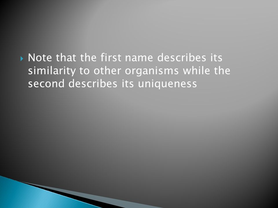 Note that the first name describes its similarity to other organisms while the second describes its uniqueness