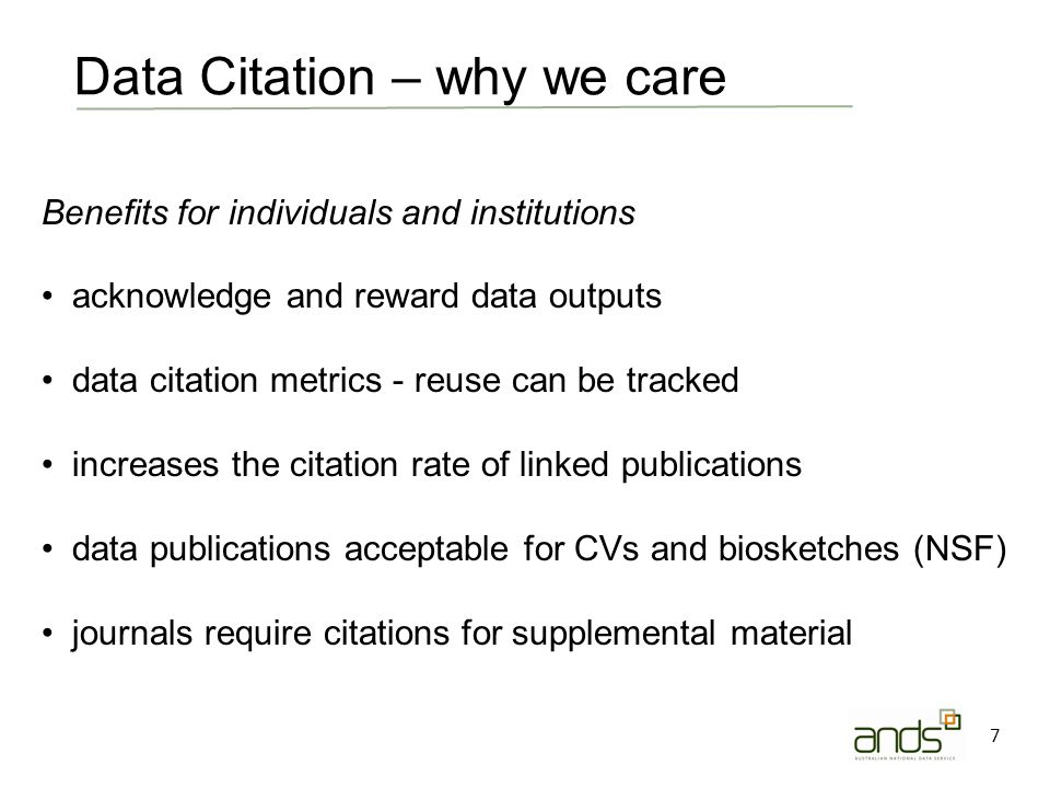 7 Benefits for individuals and institutions acknowledge and reward data outputs data citation metrics - reuse can be tracked increases the citation rate of linked publications data publications acceptable for CVs and biosketches (NSF) journals require citations for supplemental material Data Citation – why we care