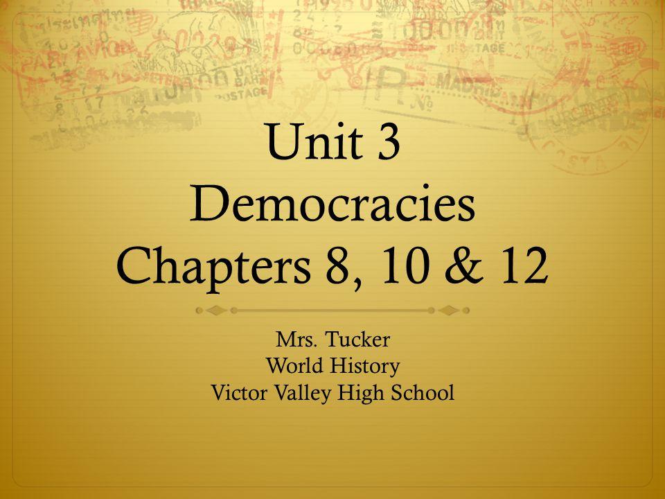 Unit 3 Democracies Chapters 8, 10 & 12 Mrs. Tucker World History Victor Valley High School