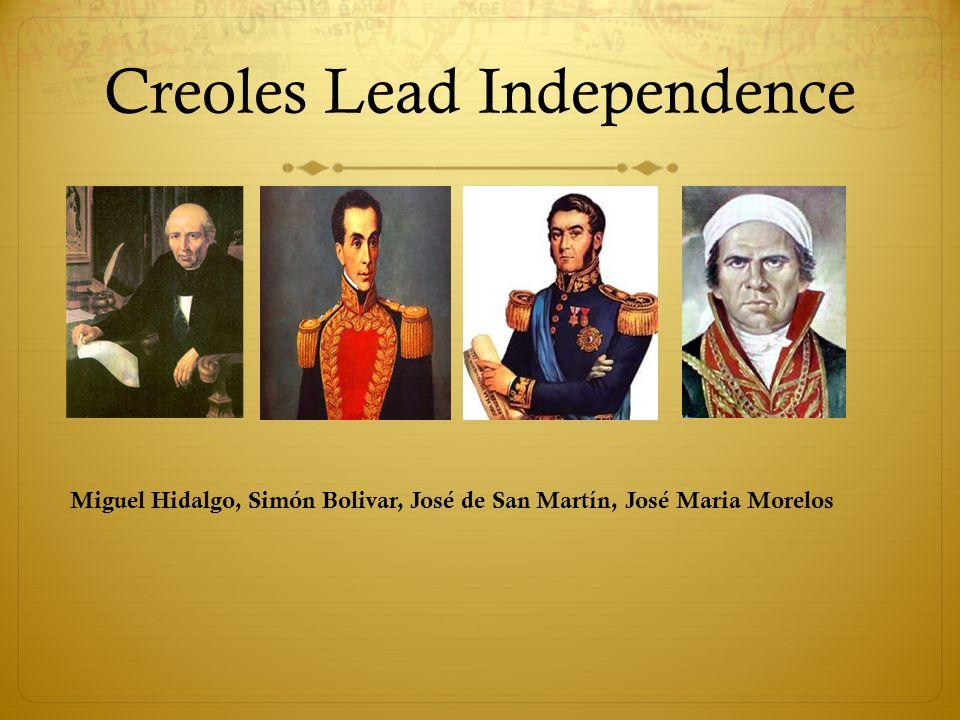 Creoles Lead Independence Miguel Hidalgo, Simón Bolivar, José de San Martín, José Maria Morelos
