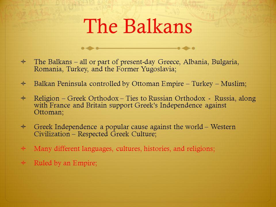 The Balkans  The Balkans – all or part of present-day Greece, Albania, Bulgaria, Romania, Turkey, and the Former Yugoslavia;  Balkan Peninsula contr