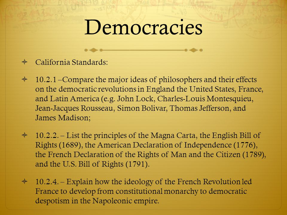 Democracies  California Standards:  10.2.1 –Compare the major ideas of philosophers and their effects on the democratic revolutions in England the U