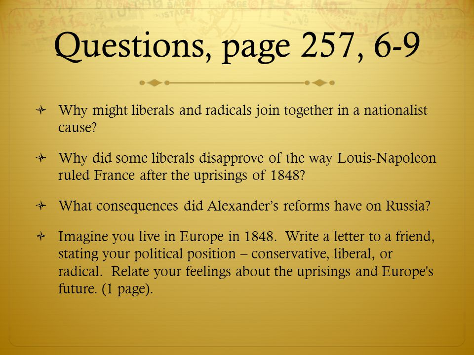Questions, page 257, 6-9  Why might liberals and radicals join together in a nationalist cause?  Why did some liberals disapprove of the way Louis-N