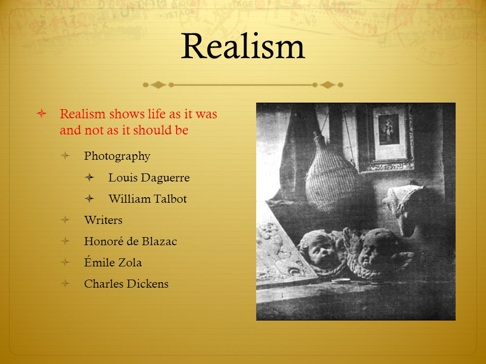 Realism  Realism shows life as it was and not as it should be  Photography  Louis Daguerre  William Talbot  Writers  Honoré de Blazac  Émile Zo