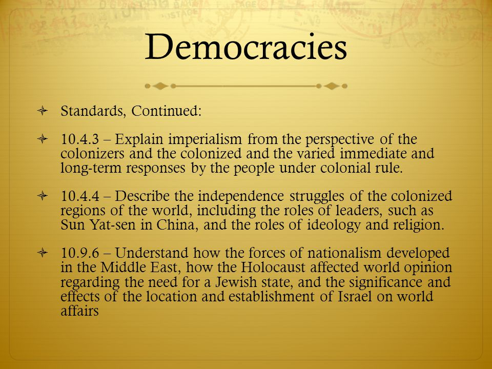 Democracies  Standards, Continued:  10.4.3 – Explain imperialism from the perspective of the colonizers and the colonized and the varied immediate a