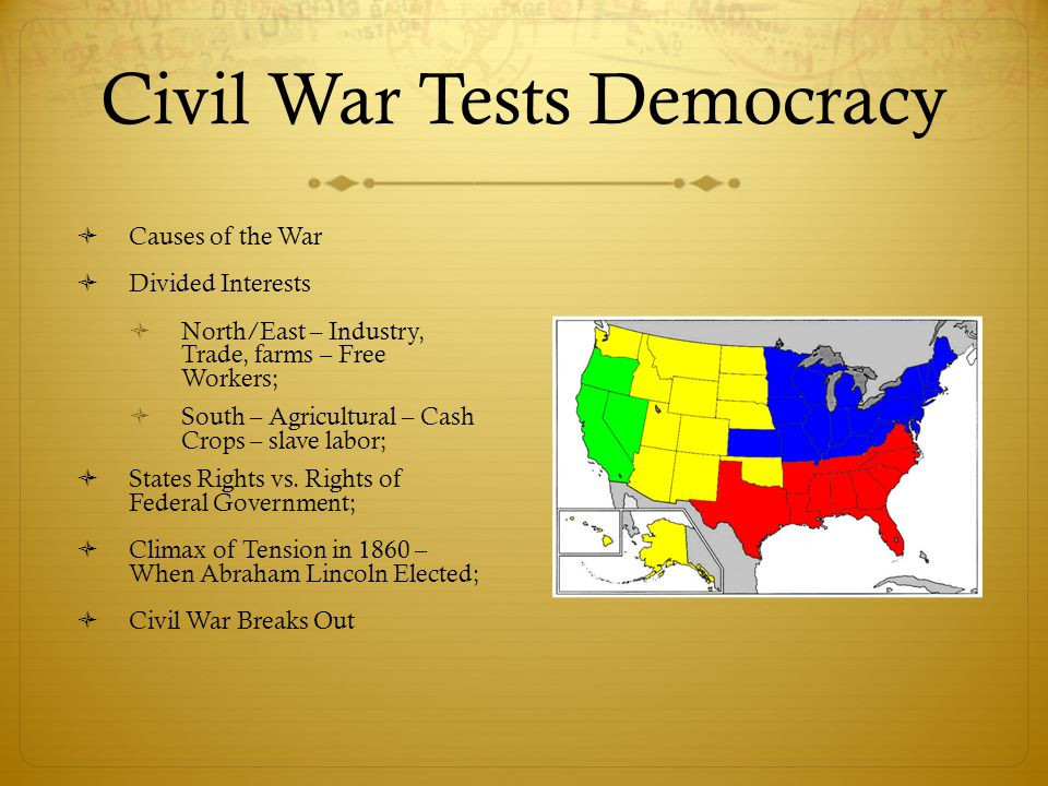 Civil War Tests Democracy  Causes of the War  Divided Interests  North/East – Industry, Trade, farms – Free Workers;  South – Agricultural – Cash