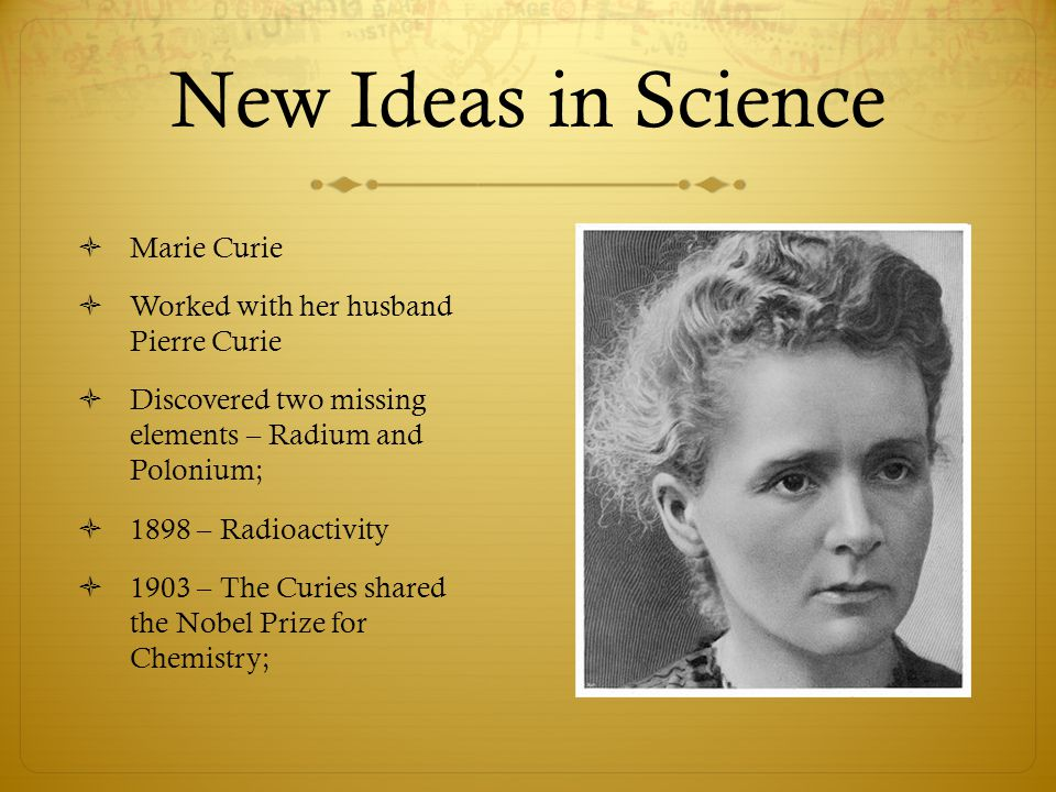 New Ideas in Science  Marie Curie  Worked with her husband Pierre Curie  Discovered two missing elements – Radium and Polonium;  1898 – Radioactiv