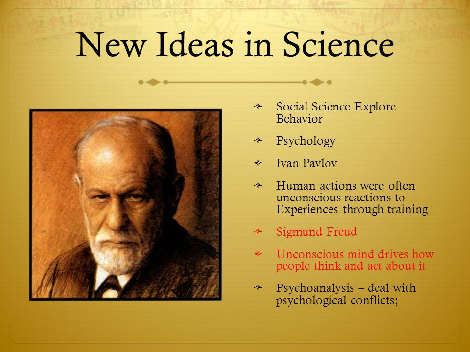 New Ideas in Science  Social Science Explore Behavior  Psychology  Ivan Pavlov  Human actions were often unconscious reactions to Experiences thro