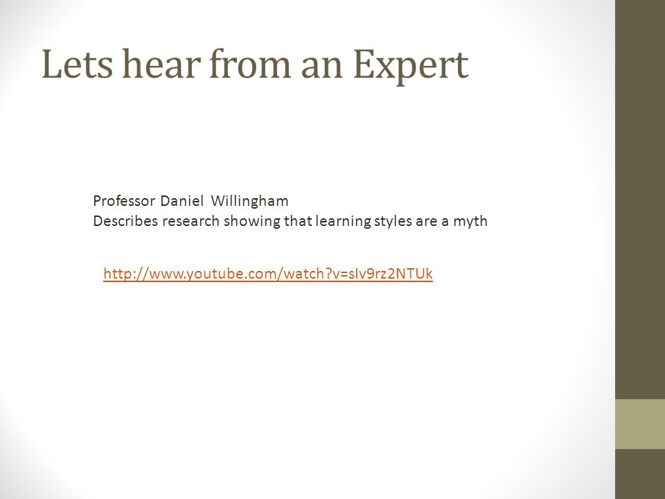 Lets hear from an Expert http://www.youtube.com/watch v=sIv9rz2NTUk Professor Daniel Willingham Describes research showing that learning styles are a myth