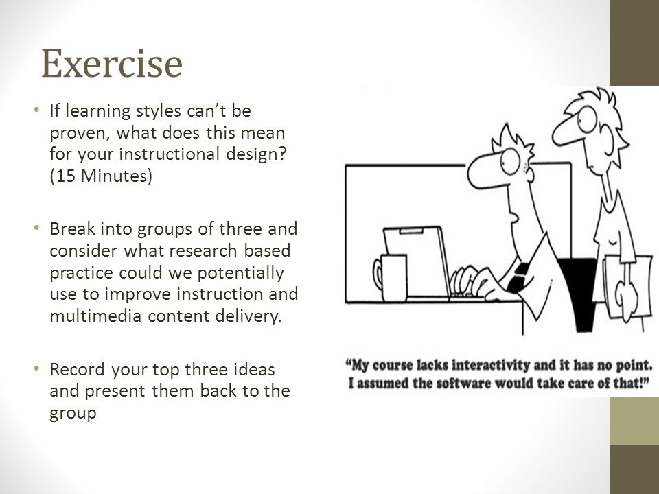 Exercise If learning styles can't be proven, what does this mean for your instructional design.
