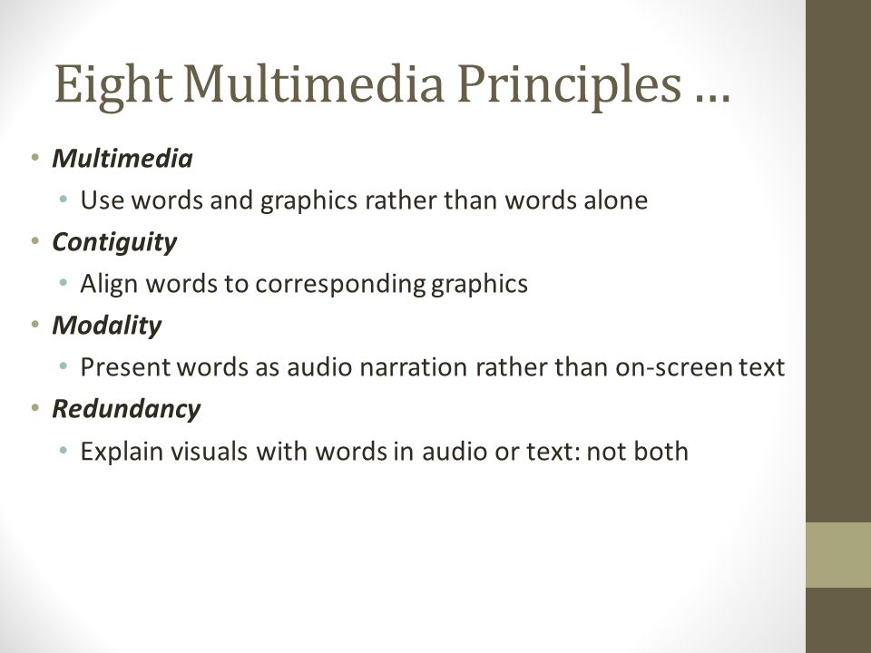 Eight Multimedia Principles … Multimedia Use words and graphics rather than words alone Contiguity Align words to corresponding graphics Modality Present words as audio narration rather than on-screen text Redundancy Explain visuals with words in audio or text: not both