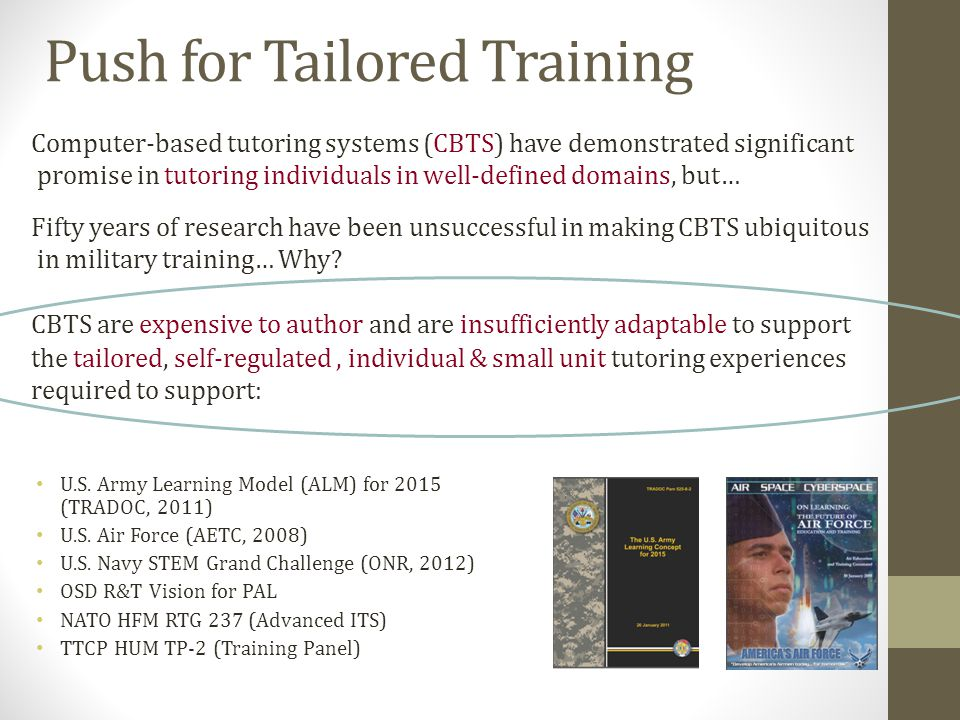 Push for Tailored Training Computer-based tutoring systems (CBTS) have demonstrated significant promise in tutoring individuals in well-defined domains, but… Fifty years of research have been unsuccessful in making CBTS ubiquitous in military training… Why.