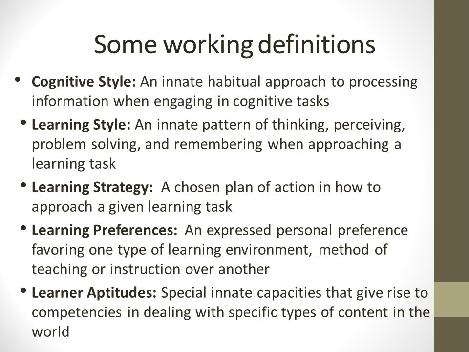 Some working definitions Cognitive Style: An innate habitual approach to processing information when engaging in cognitive tasks Learning Style: An innate pattern of thinking, perceiving, problem solving, and remembering when approaching a learning task Learning Strategy: A chosen plan of action in how to approach a given learning task Learning Preferences: An expressed personal preference favoring one type of learning environment, method of teaching or instruction over another Learner Aptitudes: Special innate capacities that give rise to competencies in dealing with specific types of content in the world