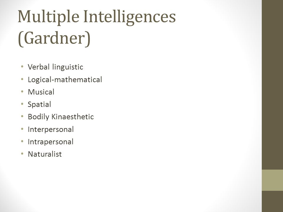 Multiple Intelligences (Gardner) Verbal linguistic Logical-mathematical Musical Spatial Bodily Kinaesthetic Interpersonal Intrapersonal Naturalist
